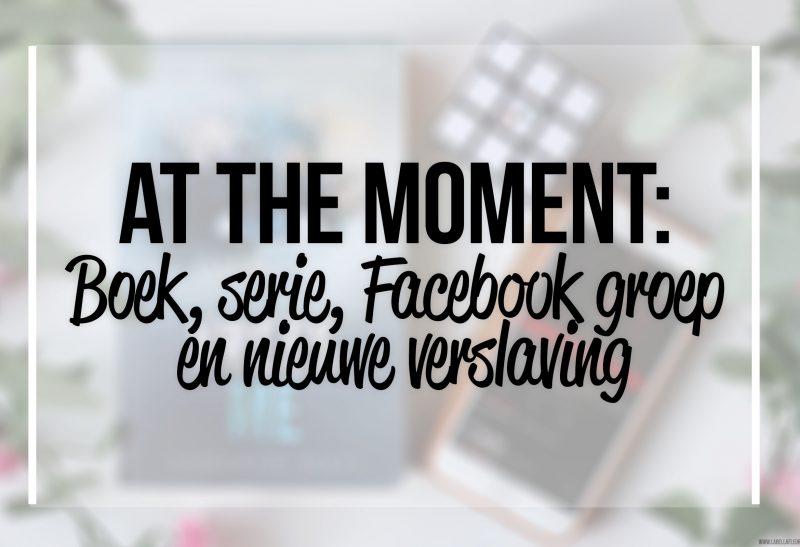 Personal | At the moment: Boek, serie, Facebook groep en nieuwe verslaving